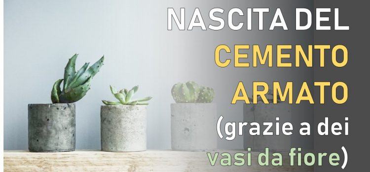 Com'è nato il cemento armato (grazie a dei vasi da fiore)